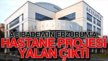 Acıbadem'in Erzurum'a hastane projesi yalan çıktı