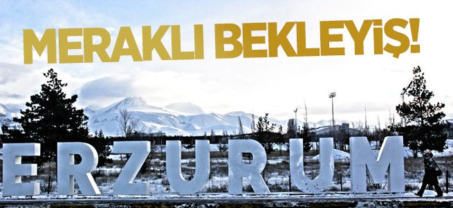 Erzurum için meraklı bekleyiş!