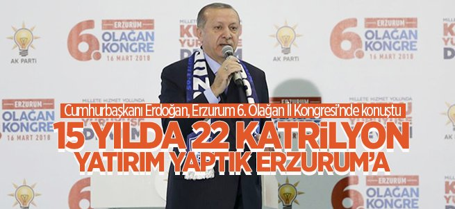 """""""15 yılda 22 katrilyon yatırım yaptık Erzurum'a"""""""