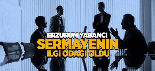 Erzurum Yabancı Sermayenin İlgi Odağı Oldu