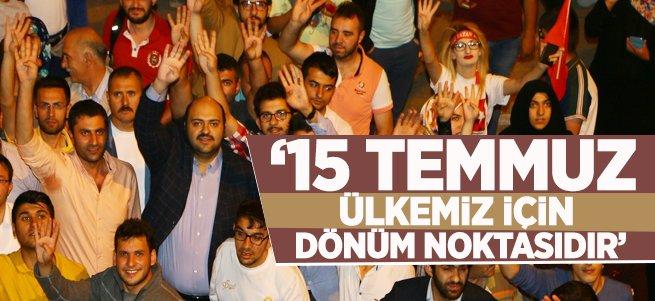 """""""15 Temmuz Ülkemiz İçin Dönüm Noktasıdır"""""""
