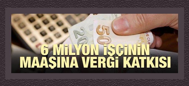 6 milyon işçinin maaşına vergi katkısı