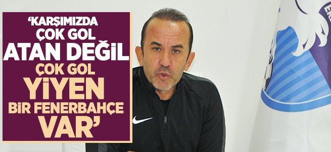"""""""Karşımızda çok gol yiyen bir Fenerbahçe var"""