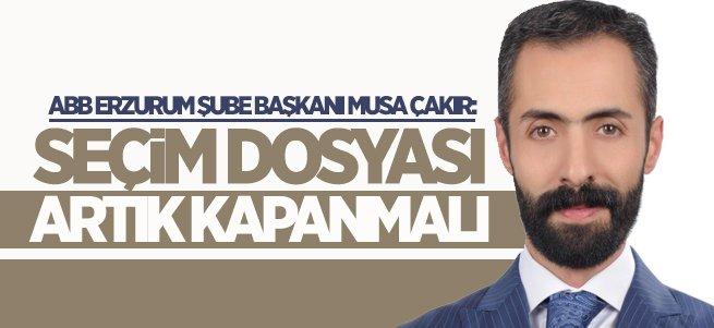Musa Çakır: Seçim Dosyası Artık Kapanmalı