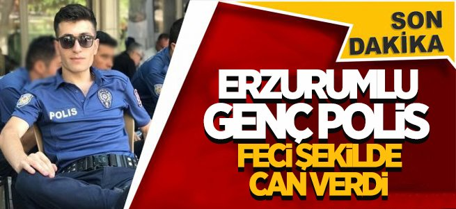 Erzurumlu Polis Memurunun talihsiz ölümü