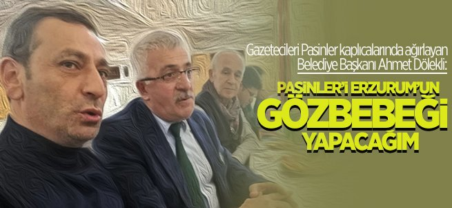 ''Pasinler'i Erzurum'un Gözbebeği Yapacağım''