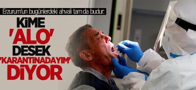 Erzurum'da kime ''alo'' desek ''karantinadayım'' diyor