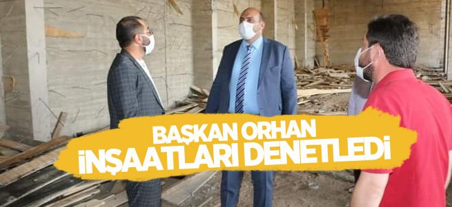 Başkan Orhan inşaatları denetledi